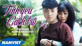 Tình Yêu Cách Trở - Thu Trang ft Dương Ngọc Thái [MV OFFICIAL]