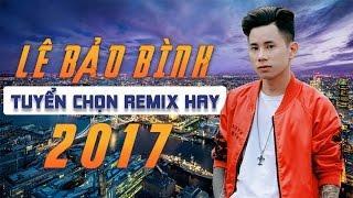 Lê Bảo Bình Remix 2017 - Liên Khúc Nhạc Trẻ Remix Hay Nhất 2017 Lê Bảo Bình - Hỏi Thăm Nhau Remix
